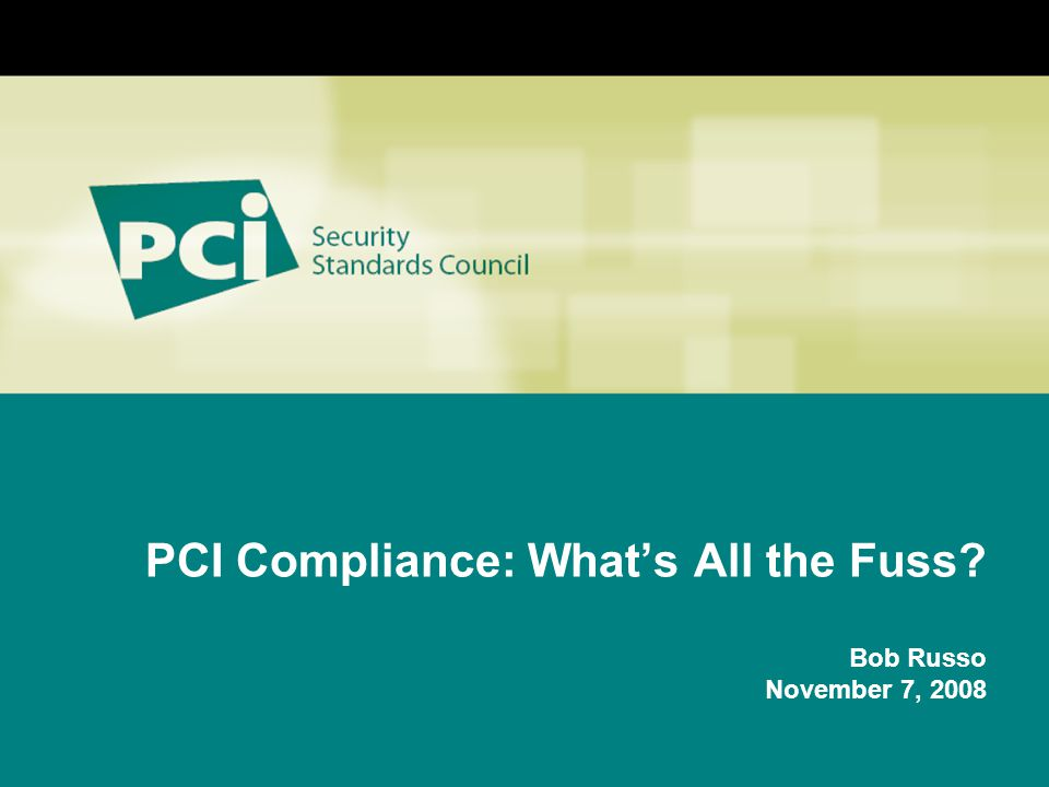 PCI Compliance: What's All the Fuss Bob Russo November 7, 2008