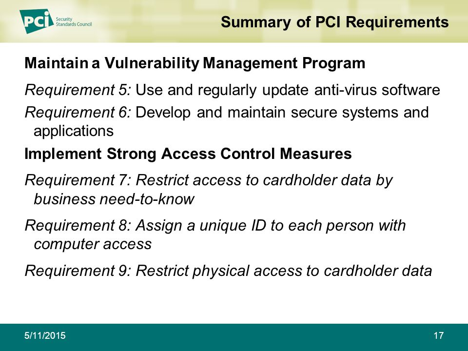 Summary of PCI Requirements Maintain a Vulnerability Management Program Requirement 5: Use and regularly update anti-virus software Requirement 6: Develop and maintain secure systems and applications Implement Strong Access Control Measures Requirement 7: Restrict access to cardholder data by business need-to-know Requirement 8: Assign a unique ID to each person with computer access Requirement 9: Restrict physical access to cardholder data 175/11/2015