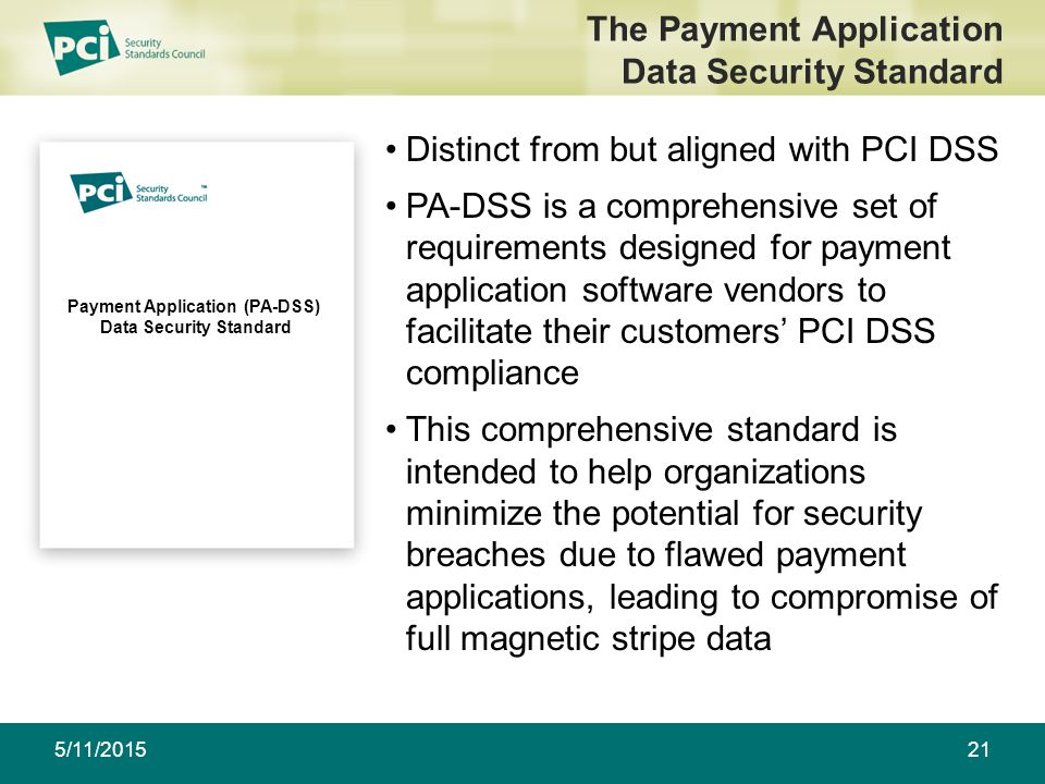 Payment Application (PA-DSS) Data Security Standard 5/11/201521 The Payment Application Data Security Standard Distinct from but aligned with PCI DSS PA-DSS is a comprehensive set of requirements designed for payment application software vendors to facilitate their customers' PCI DSS compliance This comprehensive standard is intended to help organizations minimize the potential for security breaches due to flawed payment applications, leading to compromise of full magnetic stripe data