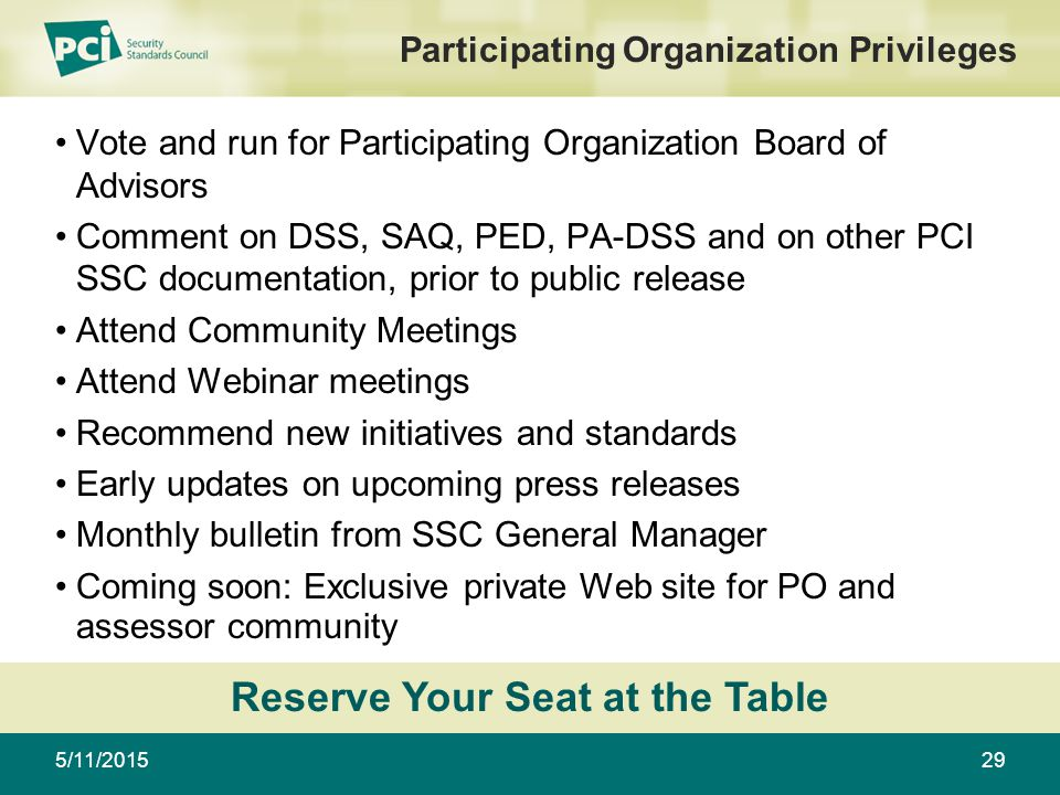 5/11/201529 Participating Organization Privileges Vote and run for Participating Organization Board of Advisors Comment on DSS, SAQ, PED, PA-DSS and on other PCI SSC documentation, prior to public release Attend Community Meetings Attend Webinar meetings Recommend new initiatives and standards Early updates on upcoming press releases Monthly bulletin from SSC General Manager Coming soon: Exclusive private Web site for PO and assessor community Reserve Your Seat at the Table