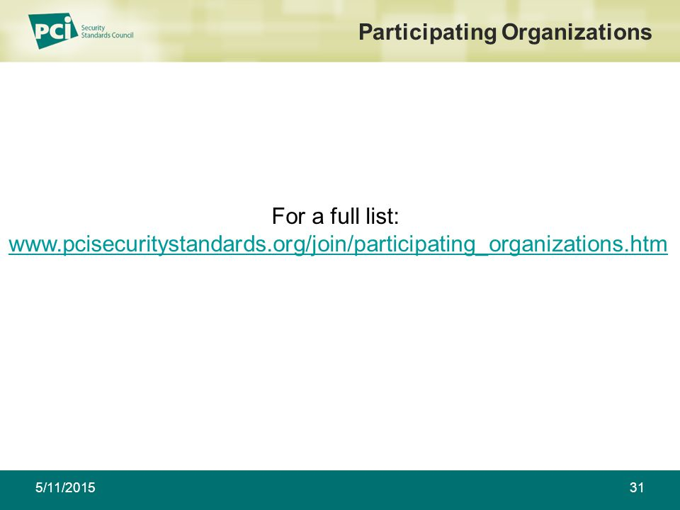 5/11/201531 Participating Organizations For a full list: www.pcisecuritystandards.org/join/participating_organizations.htmwww.pcisecuritystandards.org/join/participating_organizations.htm Associations For a full list: www.pcisecuritystandards.org/join/participating_organizations.htmwww.pcisecuritystandards.org/join/participating_organizations.htm Financial Institutions For a full list: www.pcisecuritystandards.org/join/participating_organizations.htmwww.pcisecuritystandards.org/join/participating_organizations.htm Other For a full list: www.pcisecuritystandards.org/join/participating_organizations.htmwww.pcisecuritystandards.org/join/participating_organizations.htm Other For a full list: www.pcisecuritystandards.org/join/participating_organizations.htmwww.pcisecuritystandards.org/join/participating_organizations.htm Other For a full list: www.pcisecuritystandards.org/join/participating_organizations.htmwww.pcisecuritystandards.org/join/participating_organizations.htm POS Vendors For a full list: www.pcisecuritystandards.org/join/participating_organizations.htmwww.pcisecuritystandards.org/join/participating_organizations.htm Processors For a full list: www.pcisecuritystandards.org/join/participating_organizations.htmwww.pcisecuritystandards.org/join/participating_organizations.htm Processors For a full list: www.pcisecuritystandards.org/join/participating_organizations.htmwww.pcisecuritystandards.org/join/participating_organizations.htm Merchants For a full list: www.pcisecuritystandards.org/join/participating_organizations.htmwww.pcisecuritystandards.org/join/participating_organizations.htm Merchants For a full list: www.pcisecuritystandards.org/join/participating_organizations.htmwww.pcisecuritystandards.org/join/participating_organizations.htm Merchants For a full list: www.pcisecuritystandards.org/join/participating_organizations.htm