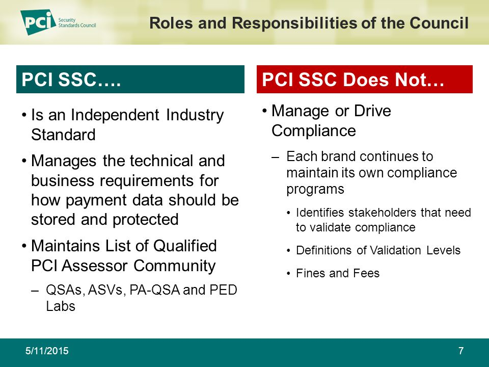 5/11/20157 Roles and Responsibilities of the Council Is an Independent Industry Standard Manages the technical and business requirements for how payment data should be stored and protected Maintains List of Qualified PCI Assessor Community –QSAs, ASVs, PA-QSA and PED Labs PCI SSC….PCI SSC Does Not… Manage or Drive Compliance –Each brand continues to maintain its own compliance programs Identifies stakeholders that need to validate compliance Definitions of Validation Levels Fines and Fees