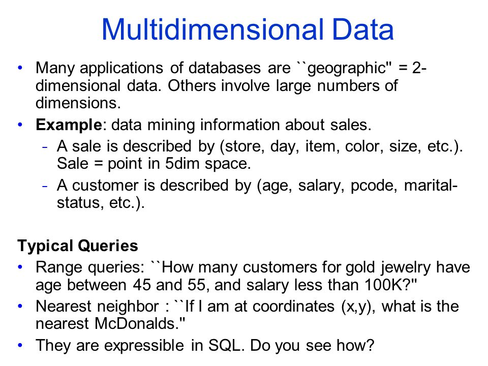 Multidimensional Data Many applications of databases are ``geographic'' = 2 dimensional data. Others involve large numbers of dimensions. Example: da