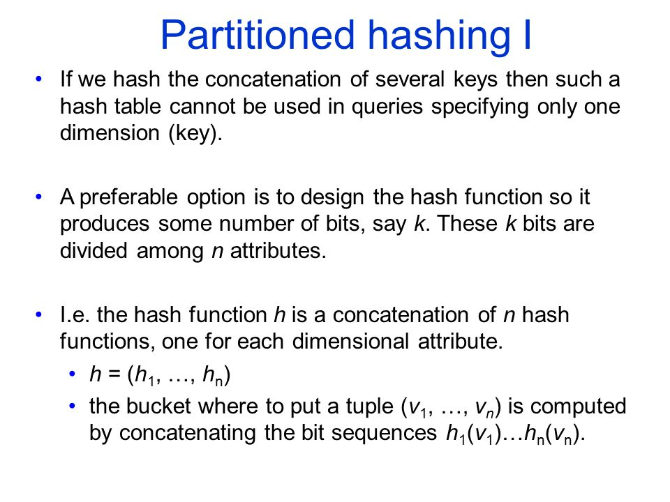 Partitioned hashing I If we hash the concatenation of several keys then such a hash table cannot be used in queries specifying only one dimension (key