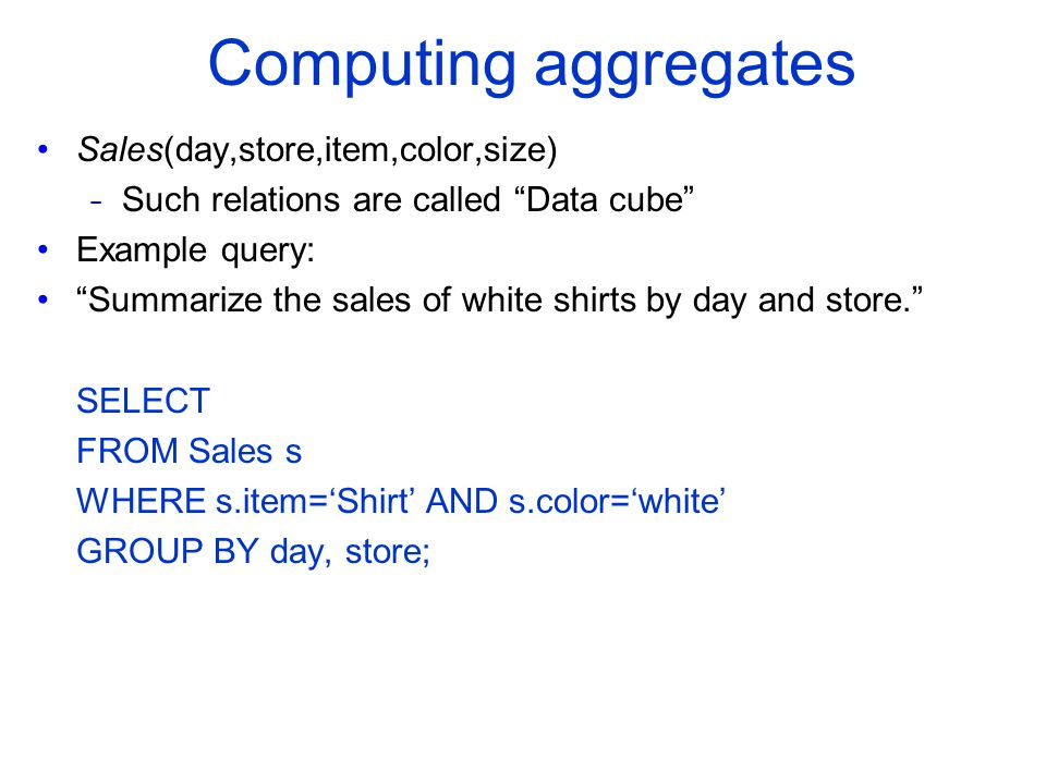 """Computing aggregates Sales(day,store,item,color,size) - Such relations are called """"Data cube"""" Example query: """"Summarize the sales of white shirts by d"""