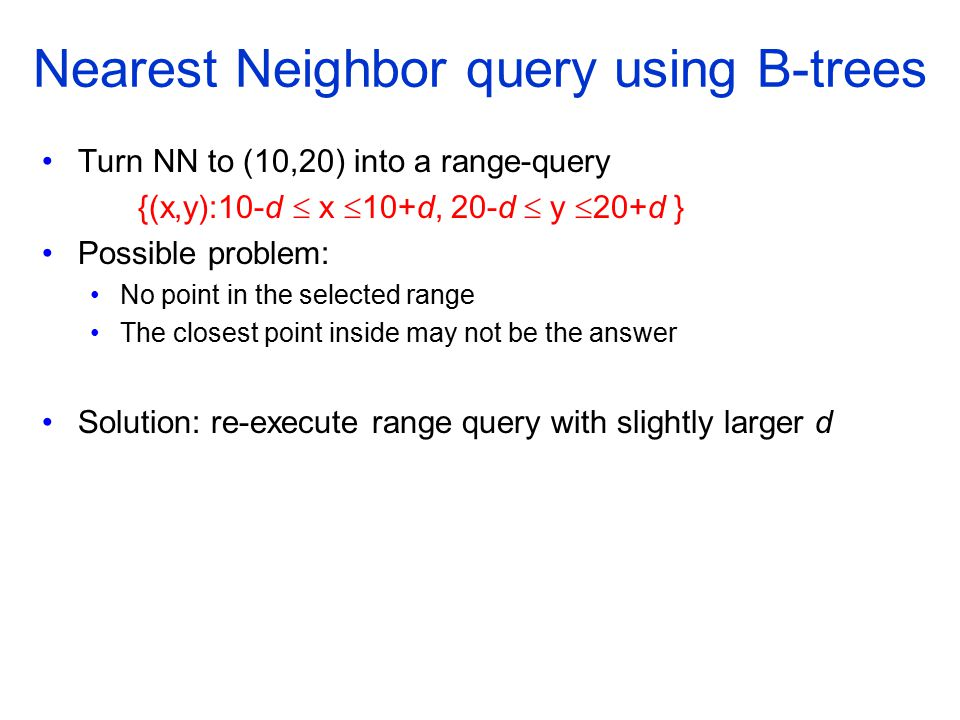 Nearest Neighbor query using B-trees Turn NN to (10,20) into a range-query {(x,y):10-d  x  10+d, 20-d  y  20+d } Possible problem: No point in the