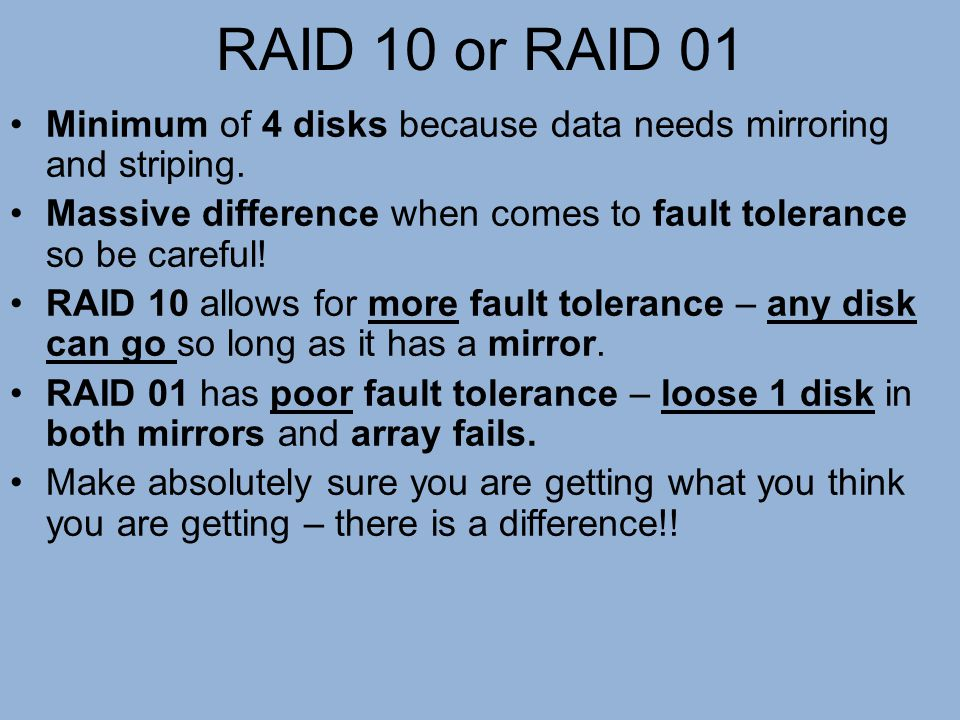 RAID 10 or RAID 01 Minimum of 4 disks because data needs mirroring and striping. Massive difference when comes to fault tolerance so be careful! RAID