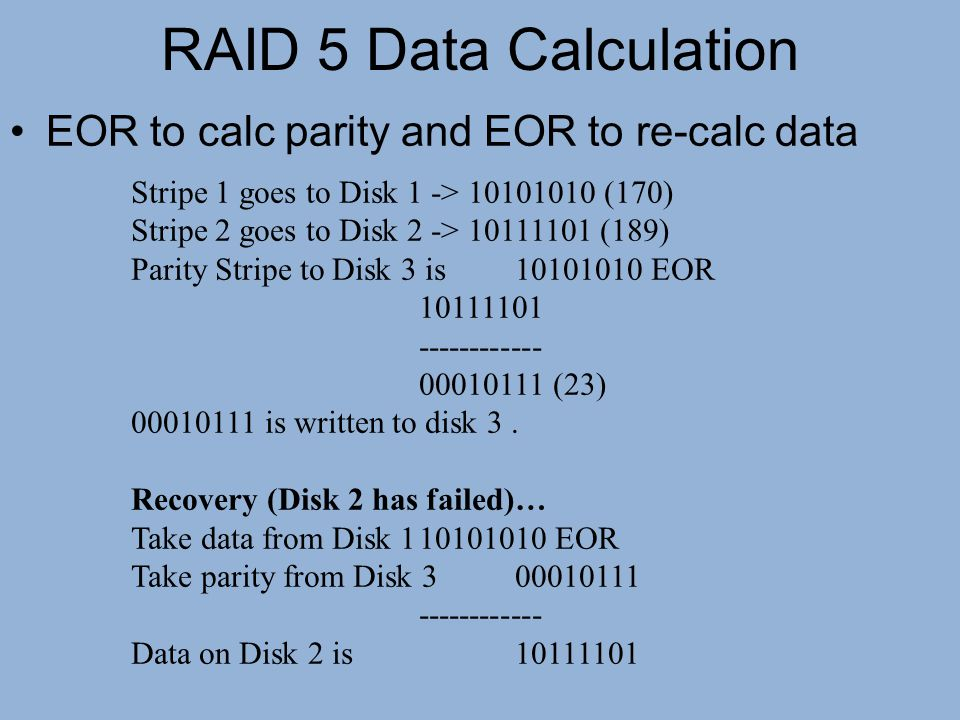 RAID 5 Data Calculation EOR to calc parity and EOR to re-calc data Stripe 1 goes to Disk 1 -> 10101010 (170) Stripe 2 goes to Disk 2 -> 10111101 (189)
