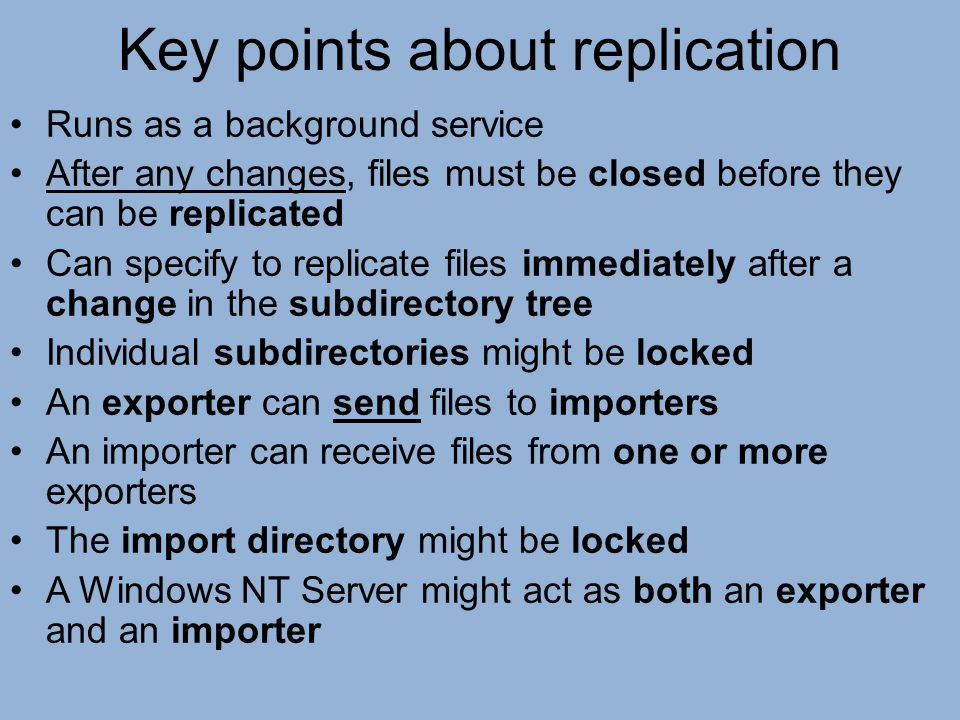 Key points about replication Runs as a background service After any changes, files must be closed before they can be replicated Can specify to replica