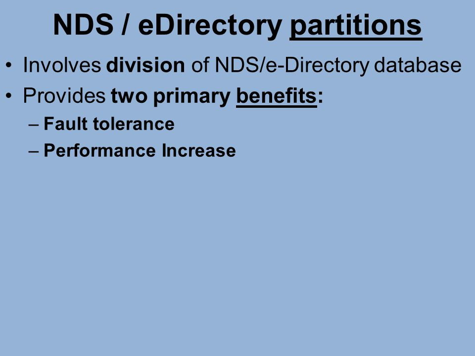 NDS / eDirectory partitions Involves division of NDS/e-Directory database Provides two primary benefits: –Fault tolerance –Performance Increase