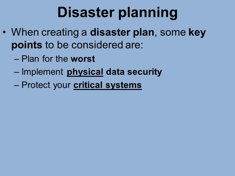 Disaster planning When creating a disaster plan, some key points to be considered are: –Plan for the worst –Implement physical data security –Protect