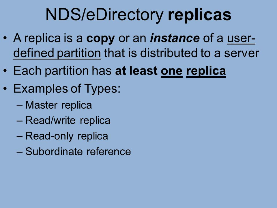 NDS/eDirectory replicas A replica is a copy or an instance of a user- defined partition that is distributed to a server Each partition has at least on