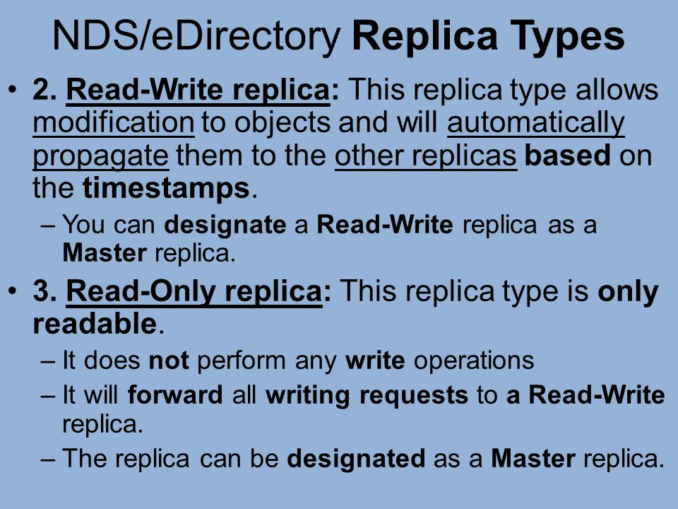 NDS/eDirectory Replica Types 2. Read-Write replica: This replica type allows modification to objects and will automatically propagate them to the othe