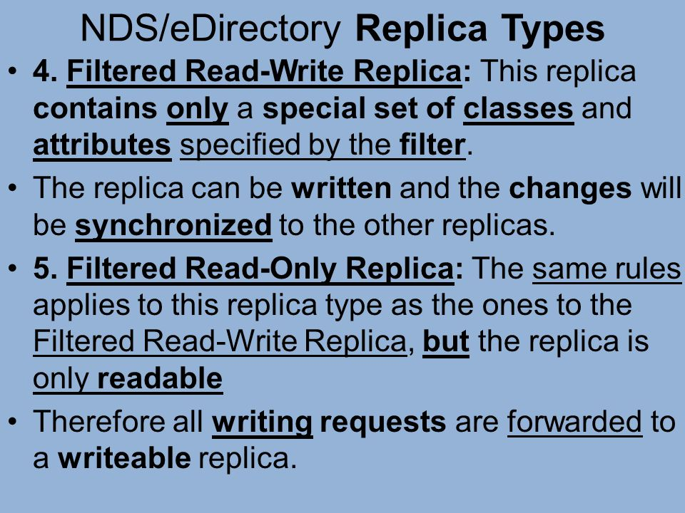 NDS/eDirectory Replica Types 4. Filtered Read-Write Replica: This replica contains only a special set of classes and attributes specified by the filte