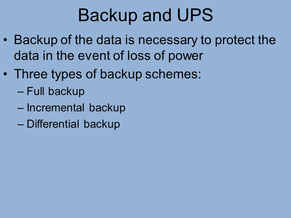 Backup and UPS Backup of the data is necessary to protect the data in the event of loss of power Three types of backup schemes: –Full backup –Incremen