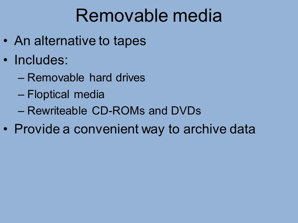 Removable media An alternative to tapes Includes: –Removable hard drives –Floptical media –Rewriteable CD-ROMs and DVDs Provide a convenient way to ar