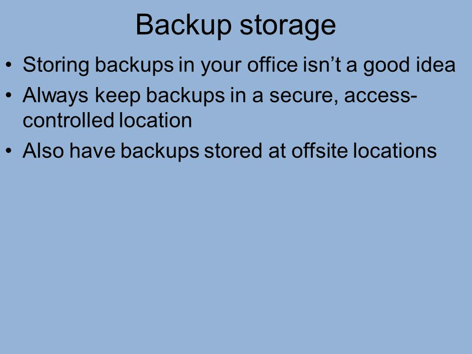 Backup storage Storing backups in your office isn't a good idea Always keep backups in a secure, access- controlled location Also have backups stored