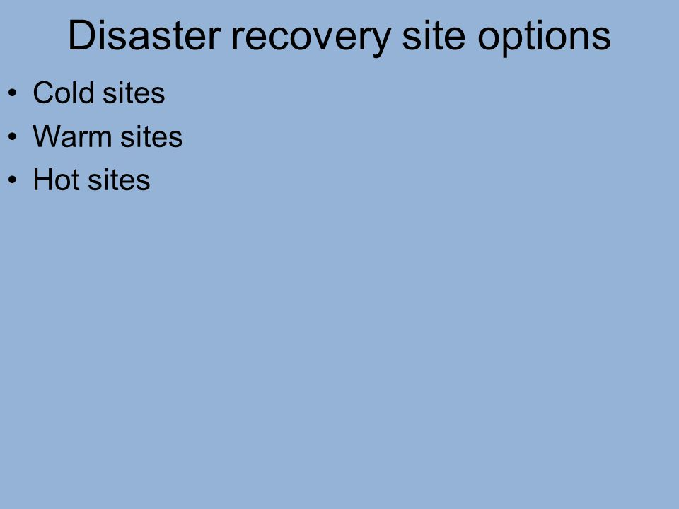 Disaster recovery site options Cold sites Warm sites Hot sites