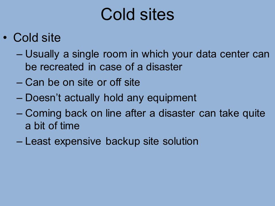 Cold sites Cold site –Usually a single room in which your data center can be recreated in case of a disaster –Can be on site or off site –Doesn't actu
