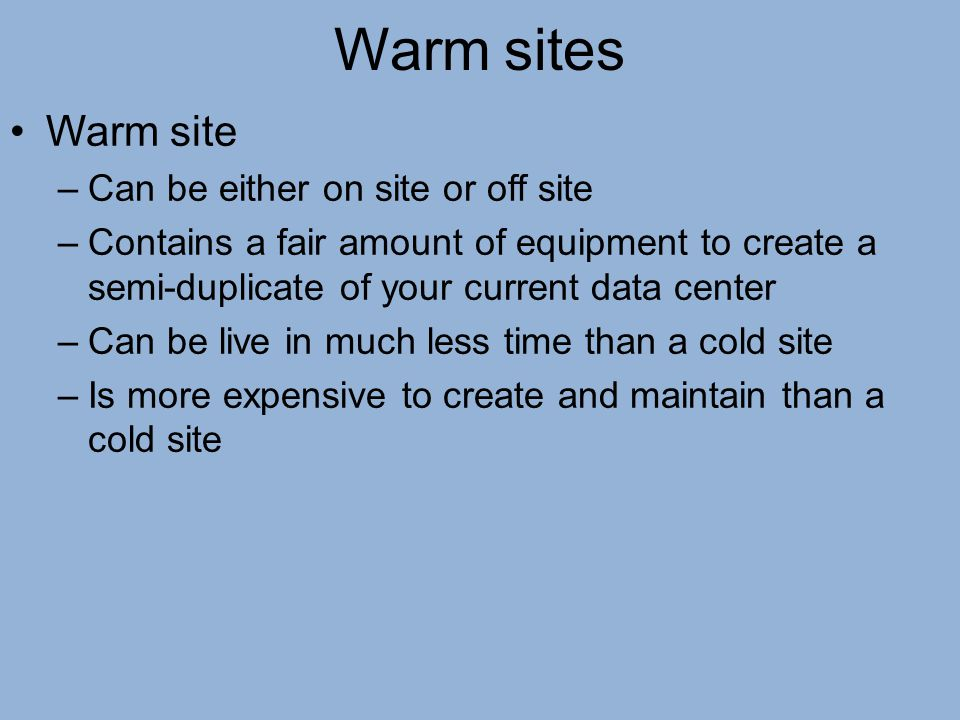 Warm sites Warm site –Can be either on site or off site –Contains a fair amount of equipment to create a semi-duplicate of your current data center –C