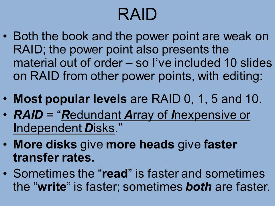 RAID Both the book and the power point are weak on RAID; the power point also presents the material out of order – so I've included 10 slides on RAID