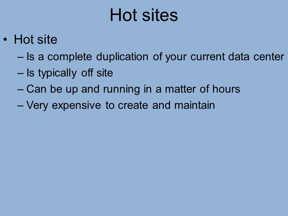 Hot sites Hot site –Is a complete duplication of your current data center –Is typically off site –Can be up and running in a matter of hours –Very exp