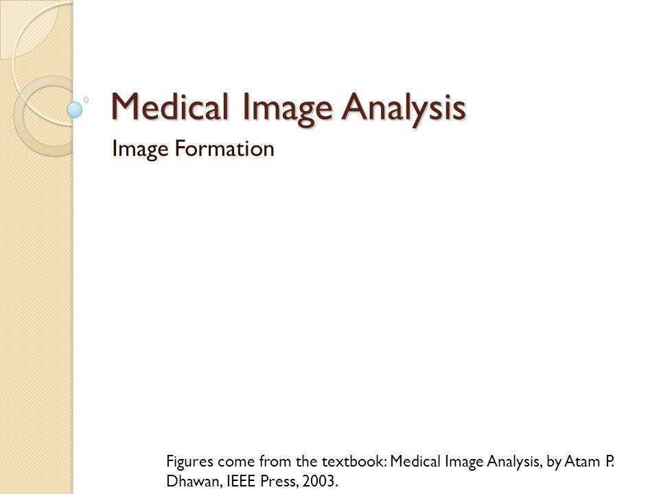 Medical Image Analysis Image Formation Figures come from the textbook: Medical Image Analysis, by Atam P.