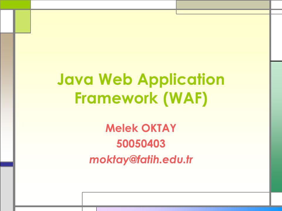Java Web Application Framework (WAF) Melek OKTAY 50050403 moktay@fatih.edu.tr