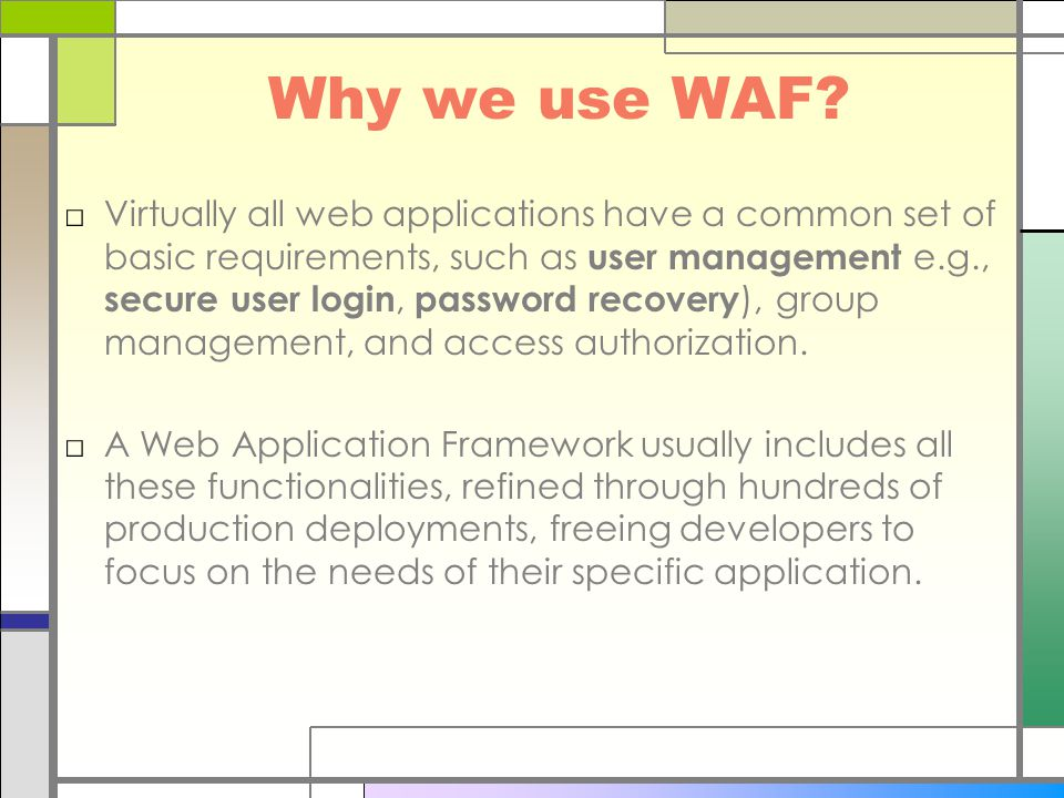 Why we use WAF? □Virtually all web applications have a common set of basic requirements, such as user management e.g., secure user login, password rec