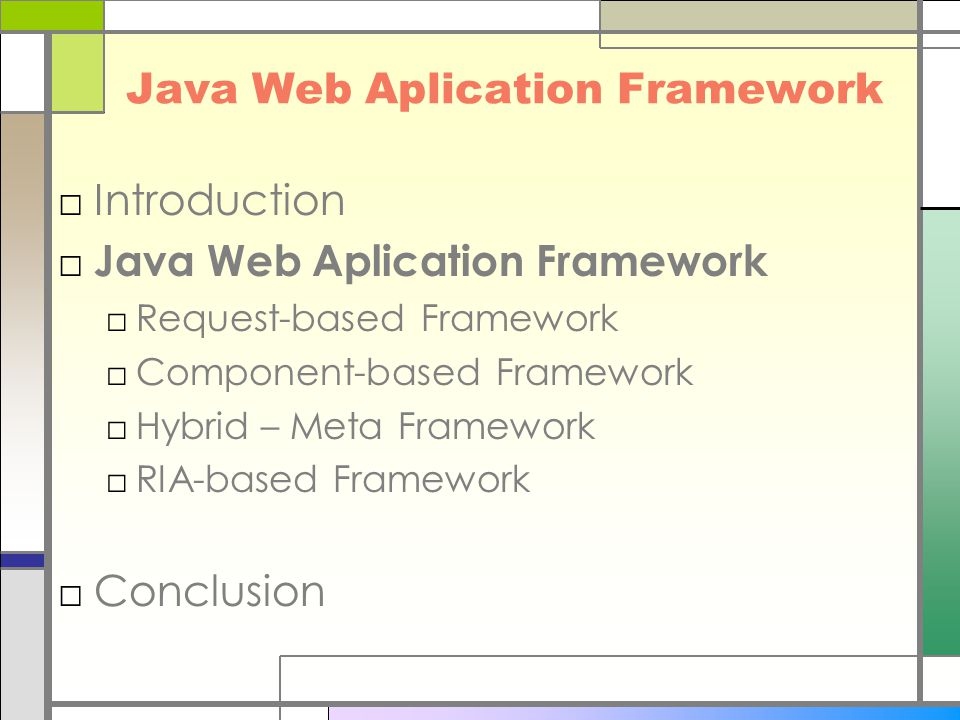 Java Web Aplication Framework □Introduction □ Java Web Aplication Framework □Request-based Framework □Component-based Framework □Hybrid – Meta Framework □RIA-based Framework □Conclusion