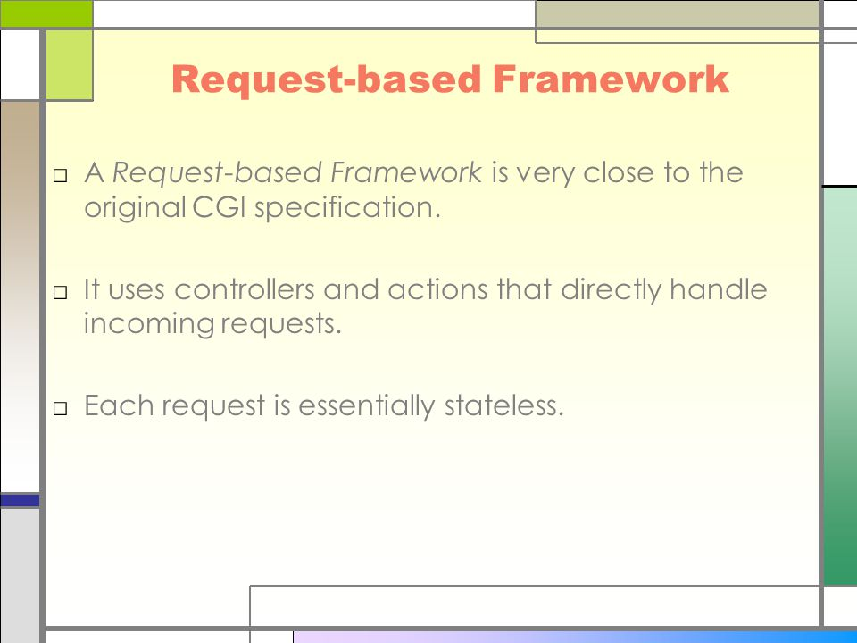Request-based Framework □A Request-based Framework is very close to the original CGI specification. □It uses controllers and actions that directly han