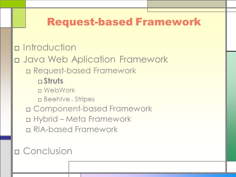 Request-based Framework □Introduction □Java Web Aplication Framework □Request-based Framework □ Struts □WebWork □Beehive, Stripes □Component-based Framework □Hybrid – Meta Framework □RIA-based Framework □Conclusion
