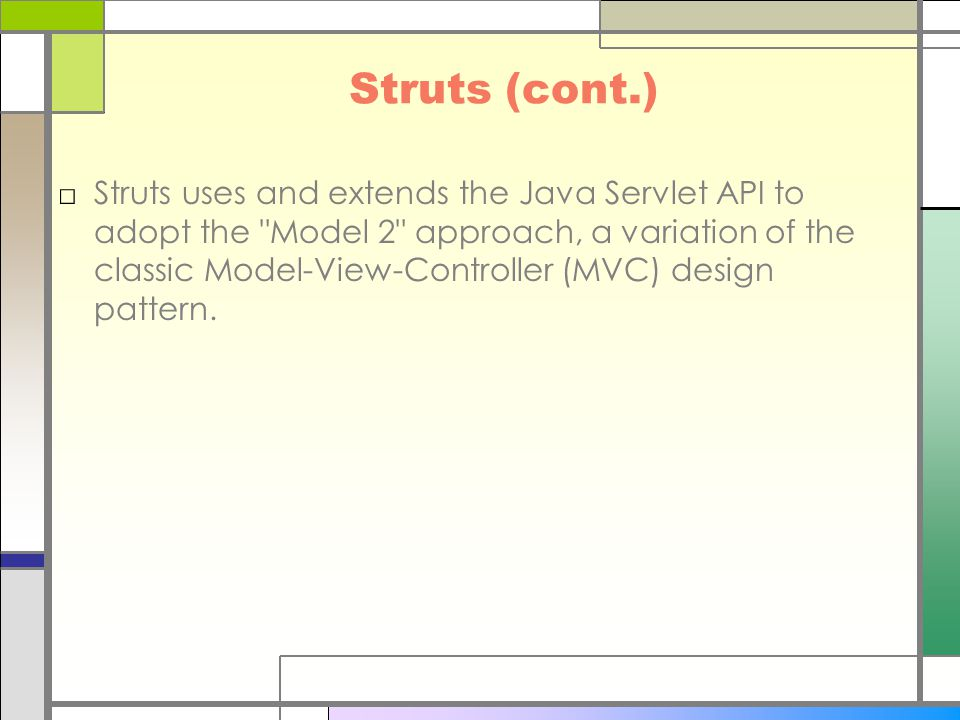 Struts (cont.) □Struts uses and extends the Java Servlet API to adopt the Model 2 approach, a variation of the classic Model-View-Controller (MVC) design pattern.