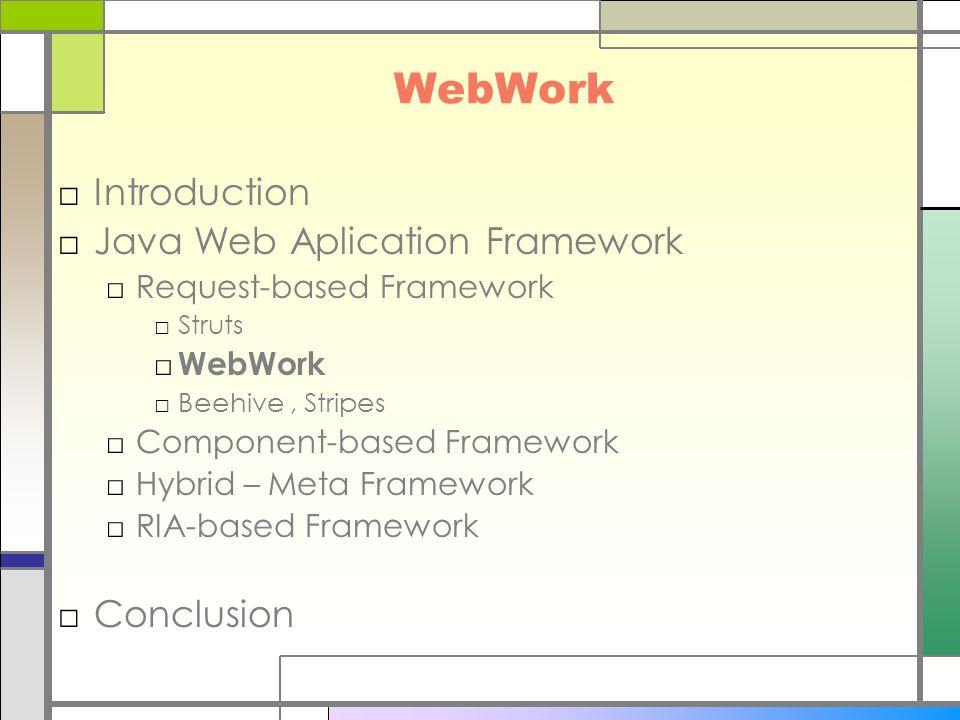 WebWork □Introduction □Java Web Aplication Framework □Request-based Framework □Struts □ WebWork □Beehive, Stripes □Component-based Framework □Hybrid –