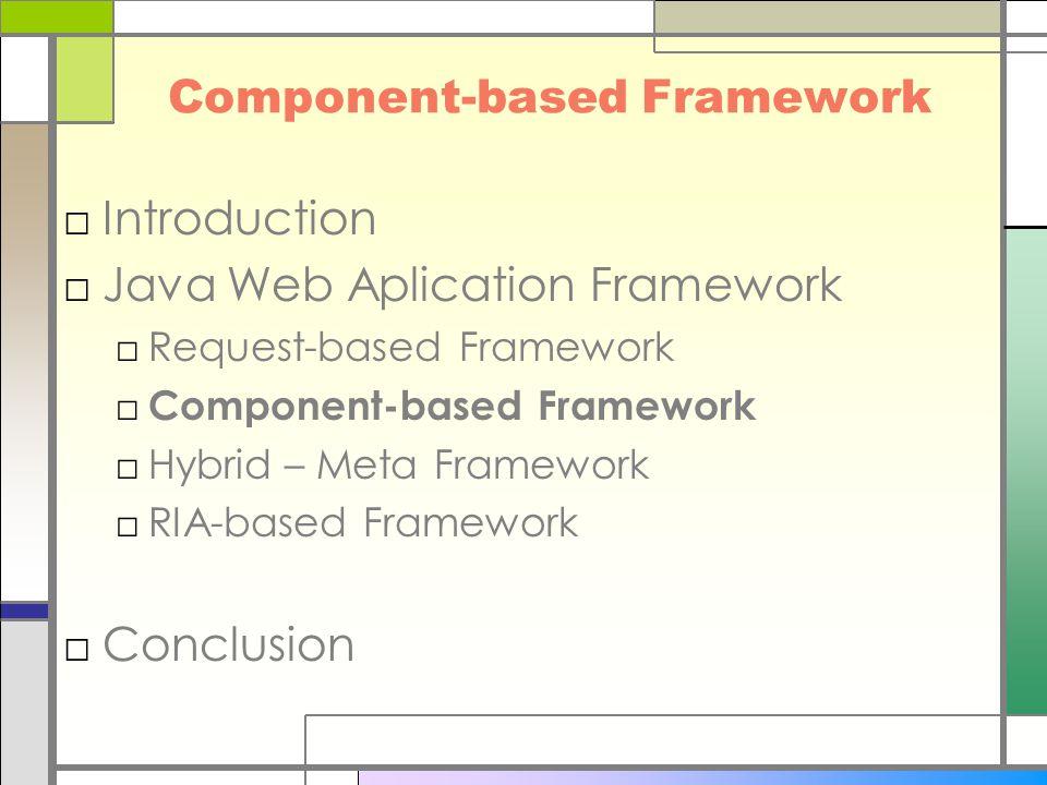Component-based Framework □Introduction □Java Web Aplication Framework □Request-based Framework □ Component-based Framework □Hybrid – Meta Framework □RIA-based Framework □Conclusion