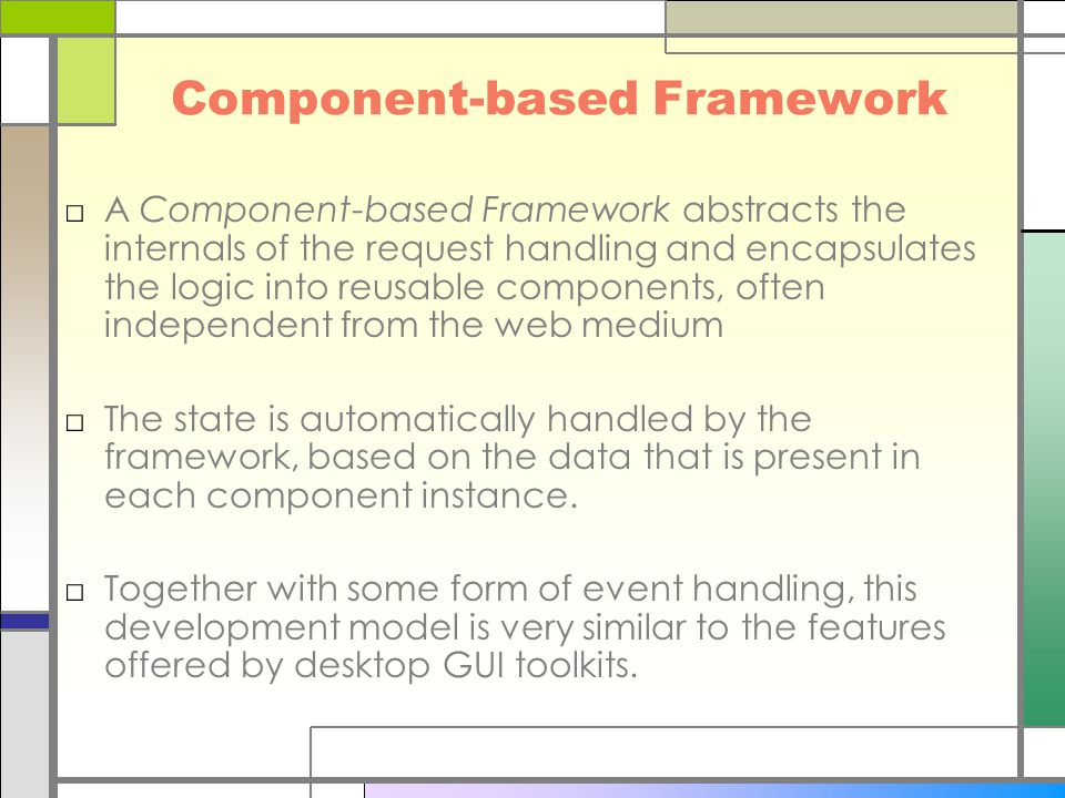 Component-based Framework □A Component-based Framework abstracts the internals of the request handling and encapsulates the logic into reusable components, often independent from the web medium □The state is automatically handled by the framework, based on the data that is present in each component instance.