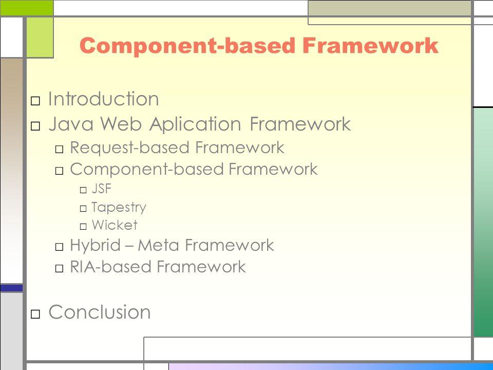 Component-based Framework □Introduction □Java Web Aplication Framework □Request-based Framework □Component-based Framework □JSF □Tapestry □Wicket □Hybrid – Meta Framework □RIA-based Framework □Conclusion