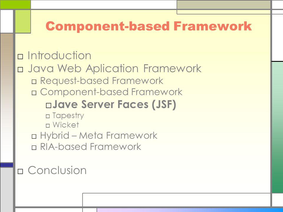 Component-based Framework □Introduction □Java Web Aplication Framework □Request-based Framework □Component-based Framework □ Jave Server Faces (JSF) □Tapestry □Wicket □Hybrid – Meta Framework □RIA-based Framework □Conclusion