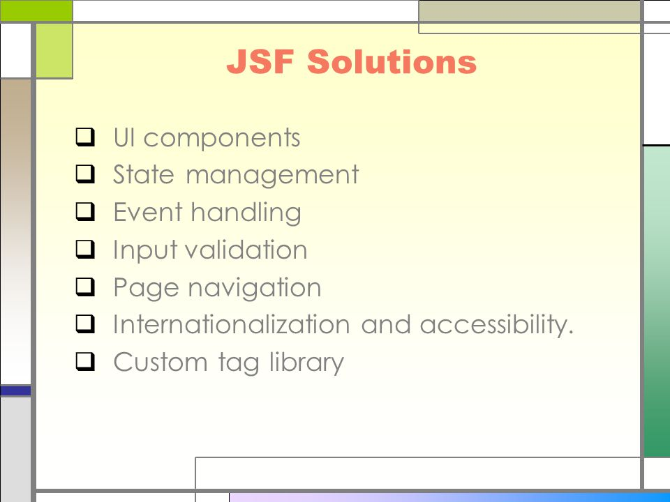 JSF Solutions  UI components  State management  Event handling  Input validation  Page navigation  Internationalization and accessibility.