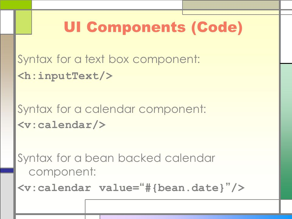 UI Components (Code) Syntax for a text box component: Syntax for a calendar component: Syntax for a bean backed calendar component: