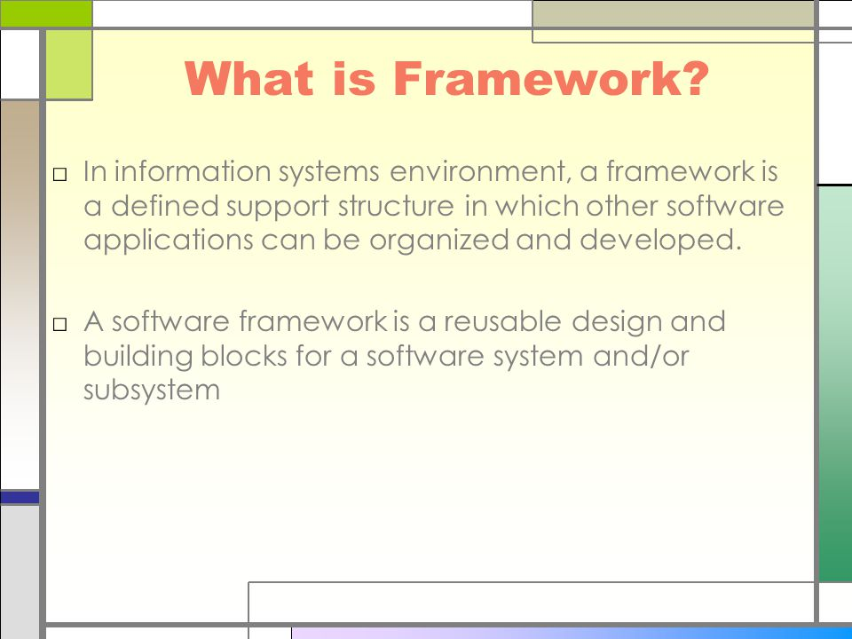What is Framework? □In information systems environment, a framework is a defined support structure in which other software applications can be organiz