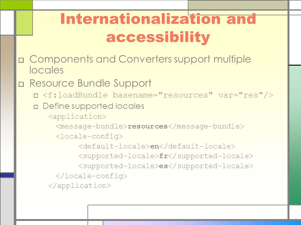 Internationalization and accessibility □Components and Converters support multiple locales □Resource Bundle Support □ □Define supported locales resources en fr es