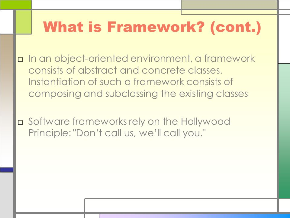 What is Framework? (cont.) □In an object-oriented environment, a framework consists of abstract and concrete classes. Instantiation of such a framewor