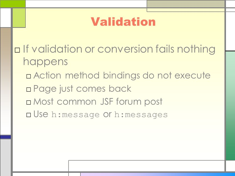 Validation □If validation or conversion fails nothing happens □Action method bindings do not execute □Page just comes back □Most common JSF forum post