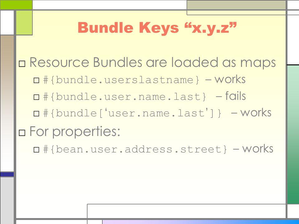 Bundle Keys x.y.z □Resource Bundles are loaded as maps □ #{bundle.userslastname} – works □ #{bundle.user.name.last} – fails □ #{bundle[ ' user.name.last ' ]} – works □For properties: □ #{bean.user.address.street} – works