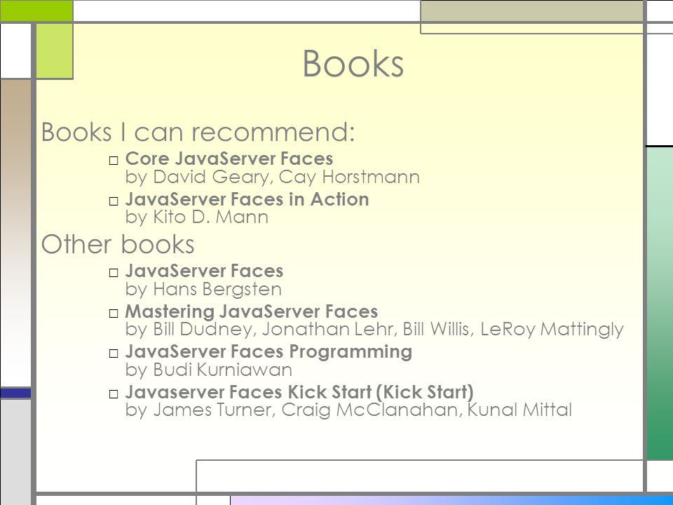 Books Books I can recommend: □ Core JavaServer Faces by David Geary, Cay Horstmann □ JavaServer Faces in Action by Kito D. Mann Other books □ JavaServ