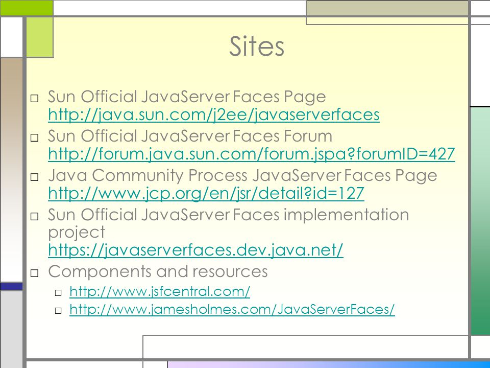 Sites □Sun Official JavaServer Faces Page http://java.sun.com/j2ee/javaserverfaces http://java.sun.com/j2ee/javaserverfaces □Sun Official JavaServer Faces Forum http://forum.java.sun.com/forum.jspa?forumID=427 http://forum.java.sun.com/forum.jspa?forumID=427 □Java Community Process JavaServer Faces Page http://www.jcp.org/en/jsr/detail?id=127 http://www.jcp.org/en/jsr/detail?id=127 □Sun Official JavaServer Faces implementation project https://javaserverfaces.dev.java.net/ https://javaserverfaces.dev.java.net/ □Components and resources □http://www.jsfcentral.com/http://www.jsfcentral.com/ □http://www.jamesholmes.com/JavaServerFaces/http://www.jamesholmes.com/JavaServerFaces/