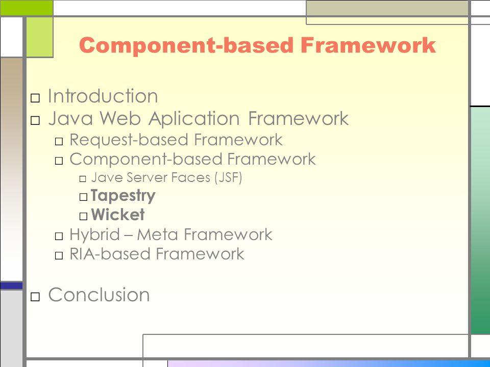 Component-based Framework □Introduction □Java Web Aplication Framework □Request-based Framework □Component-based Framework □Jave Server Faces (JSF) □ Tapestry □ Wicket □Hybrid – Meta Framework □RIA-based Framework □Conclusion