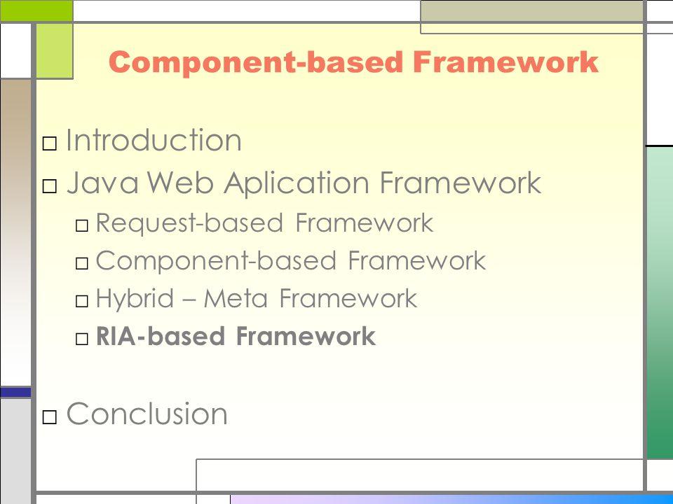 Component-based Framework □Introduction □Java Web Aplication Framework □Request-based Framework □Component-based Framework □Hybrid – Meta Framework □ RIA-based Framework □Conclusion