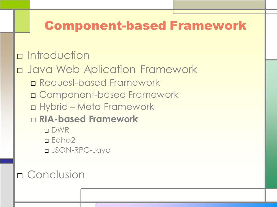 Component-based Framework □Introduction □Java Web Aplication Framework □Request-based Framework □Component-based Framework □Hybrid – Meta Framework □ RIA-based Framework □DWR □Echo2 □JSON-RPC-Java □Conclusion